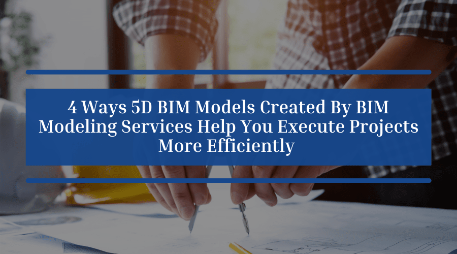 4 Ways 5D BIM Models Created By BIM Modeling Services Help You Execute Projects More Efficiently